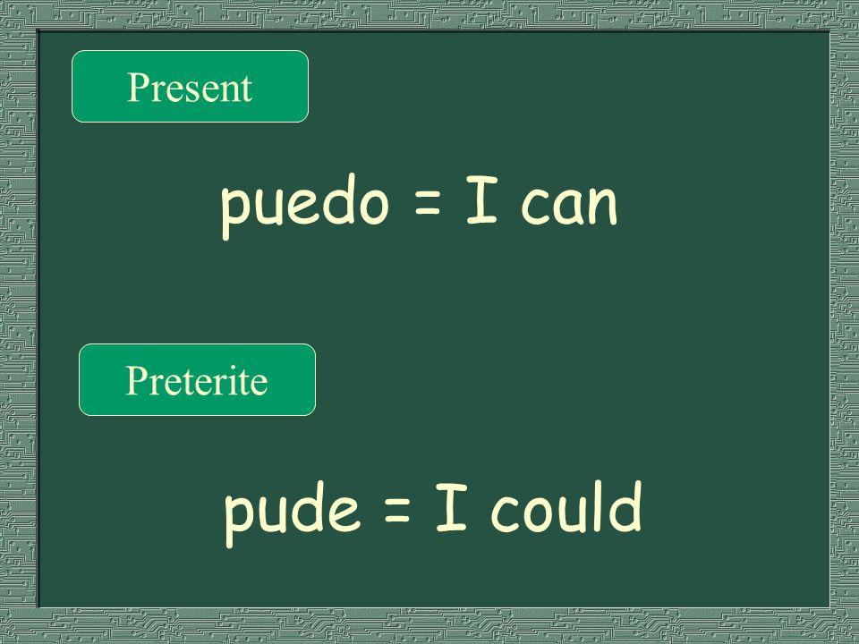 Present Preterite puedo = I can pude = I could