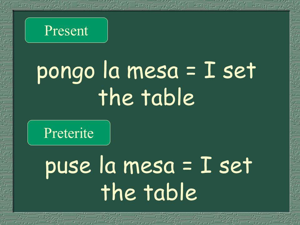Present Preterite pongo la mesa = I set the table puse la mesa = I set the table