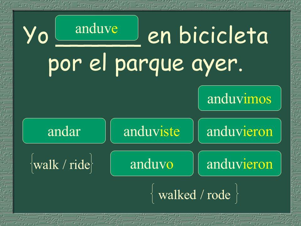 Yo ______ en bicicleta por el parque ayer. anduve anduvimos andaranduvisteanduvieron anduvoanduvieron walk / ride walked / rode