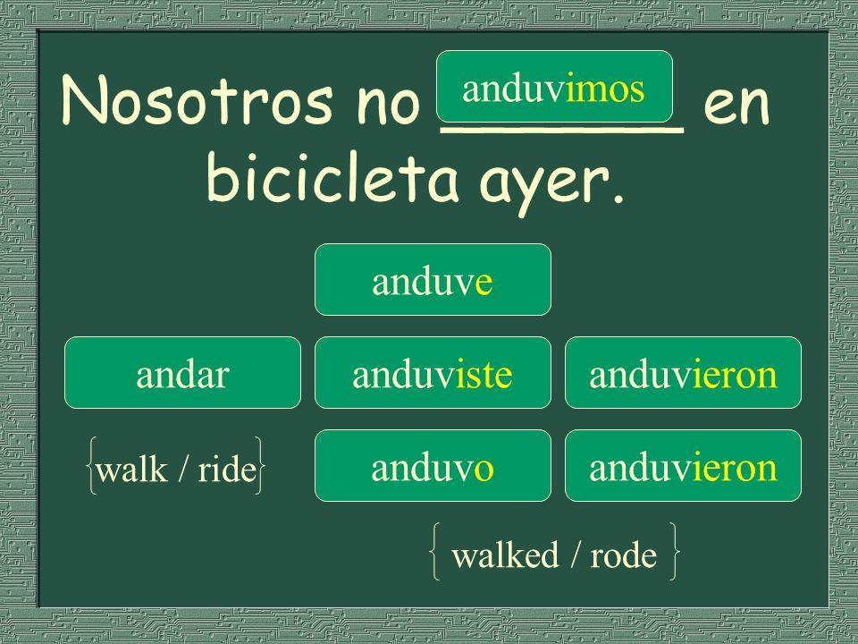 Nosotros no ______ en bicicleta ayer. anduve anduvimos andaranduvisteanduvieron anduvoanduvieron walk / ride walked / rode