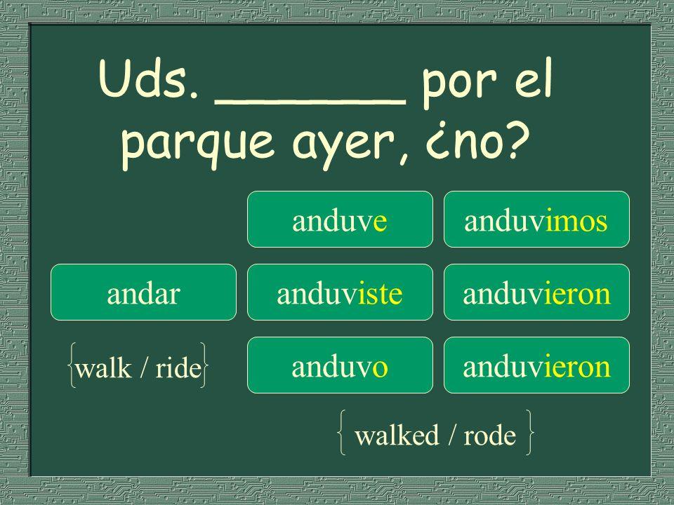 Uds. ______ por el parque ayer, ¿no? anduveanduvimos andaranduvisteanduvieron anduvoanduvieron walk / ride walked / rode