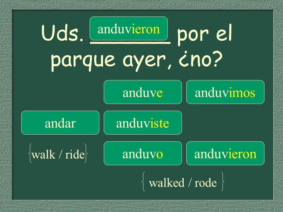 Uds. ______ por el parque ayer, ¿no? anduveanduvimos andaranduviste anduvieron anduvoanduvieron walk / ride walked / rode