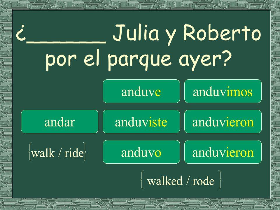 ¿______ Julia y Roberto por el parque ayer? anduveanduvimos andaranduvisteanduvieron anduvoanduvieron walk / ride walked / rode