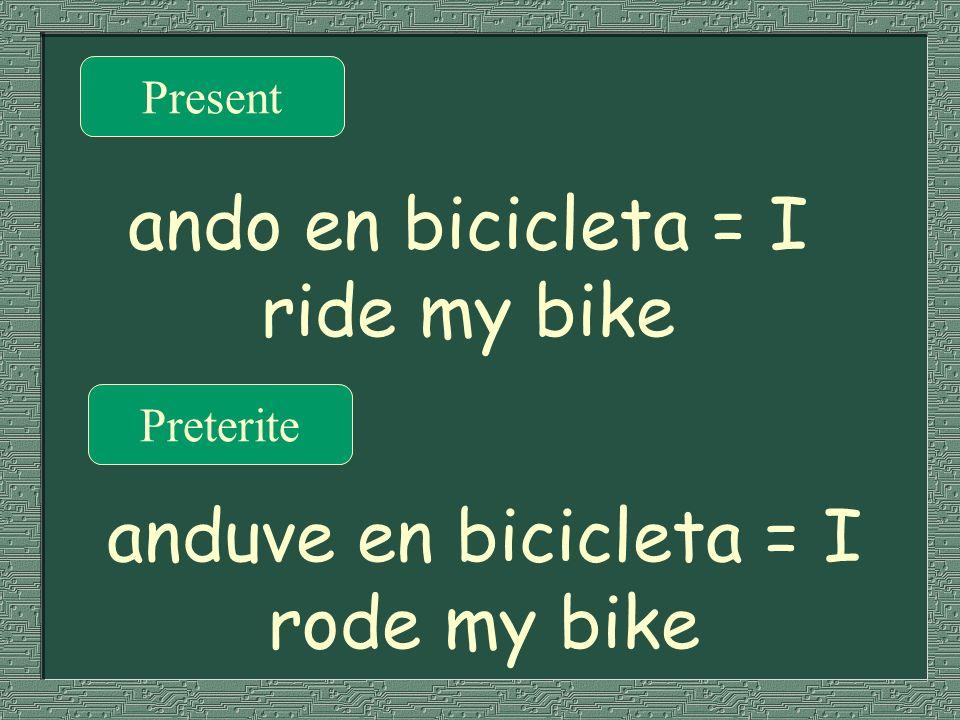 Present Preterite ando en bicicleta = I ride my bike anduve en bicicleta = I rode my bike