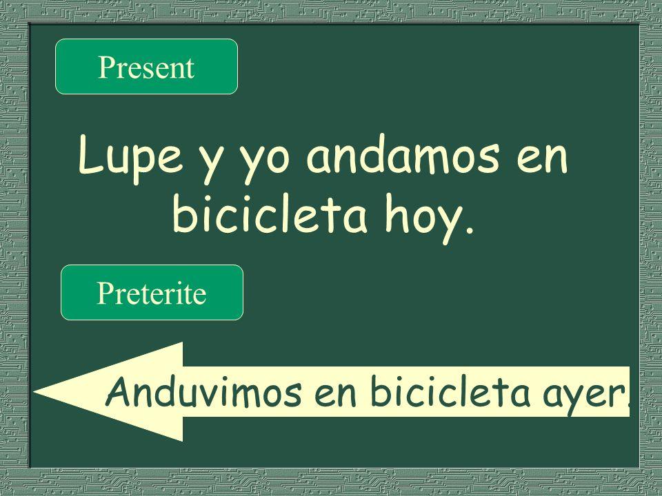 Lupe y yo andamos en bicicleta hoy. Present Preterite Anduvimos en bicicleta ayer.