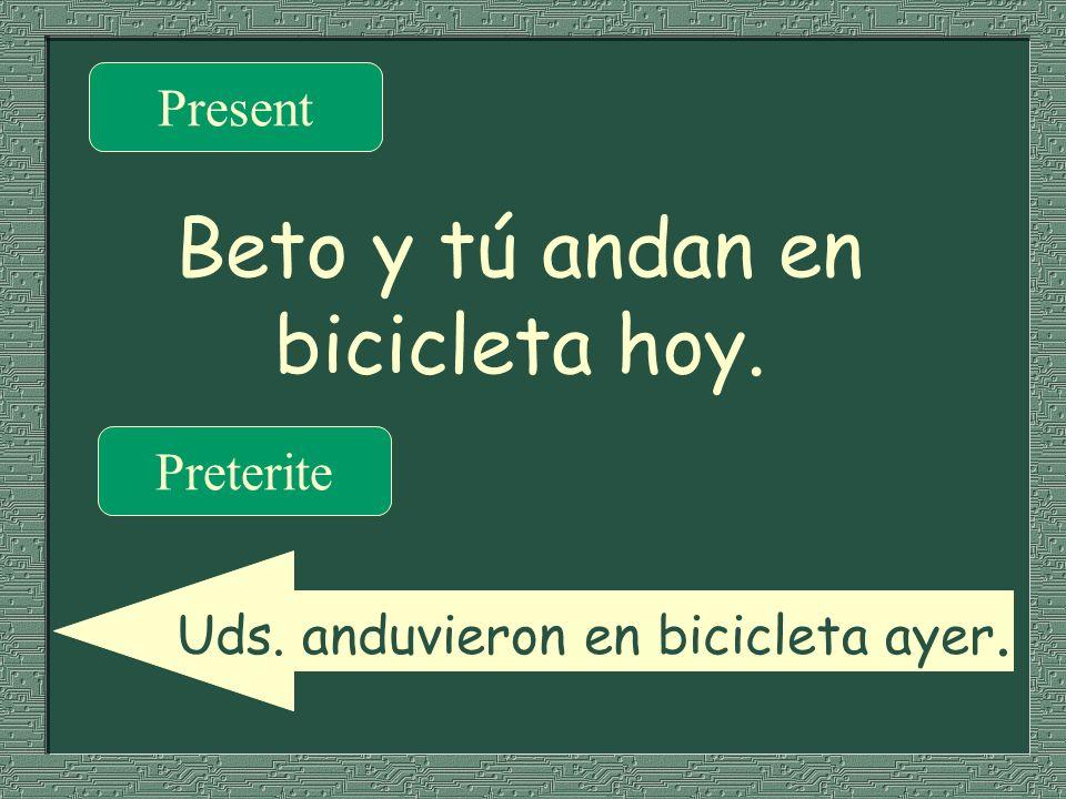 Beto y tú andan en bicicleta hoy. Present Preterite Uds. anduvieron en bicicleta ayer.