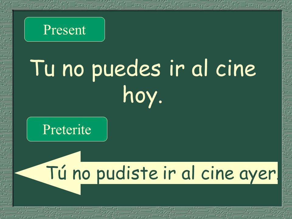 Tu no puedes ir al cine hoy. Present Preterite Tú no pudiste ir al cine ayer.