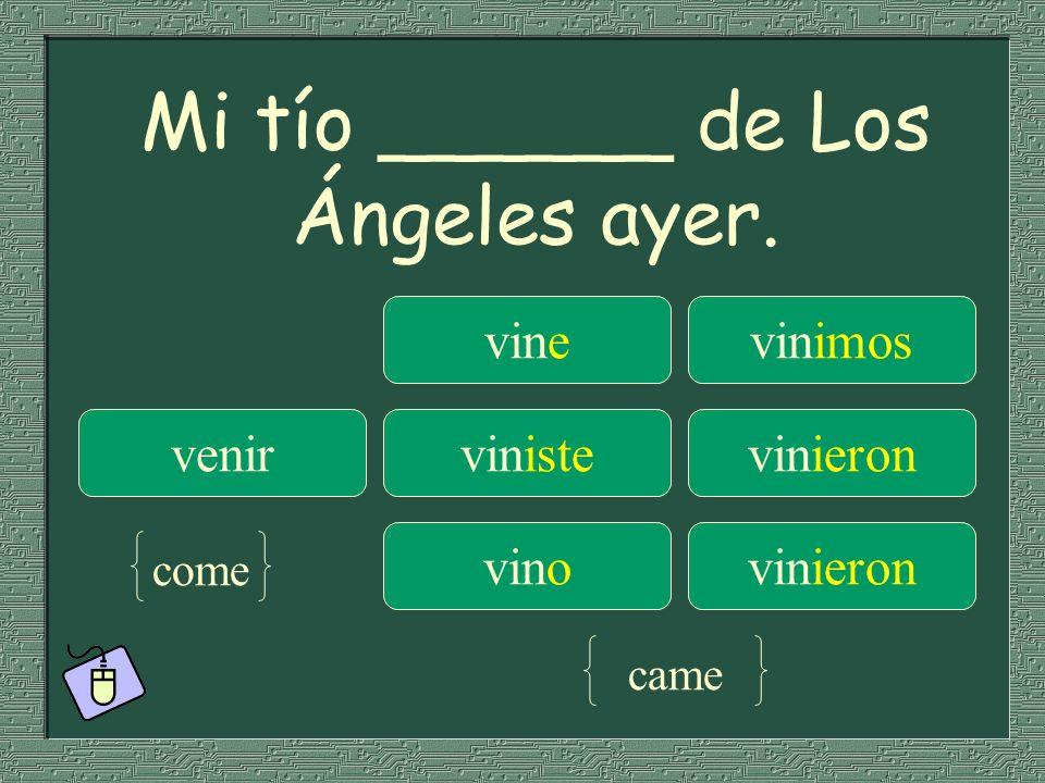 Mi tío ______ de Los Ángeles ayer. vinevinimos venirvinistevinieron vinovinieron come came