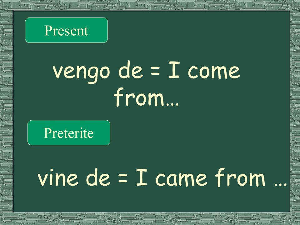 Present Preterite vengo de = I come from… vine de = I came from …