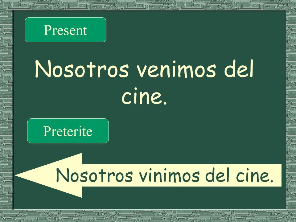 Nosotros venimos del cine. Present Preterite Nosotros vinimos del cine.