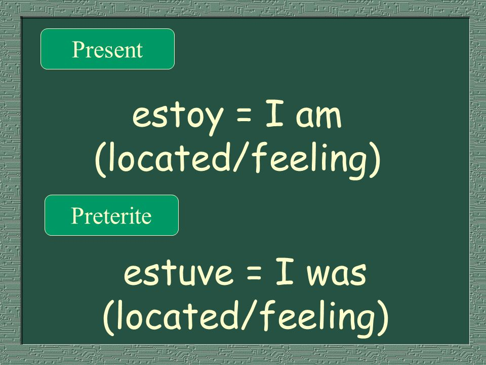 Present Preterite estoy = I am (located/feeling) estuve = I was (located/feeling)