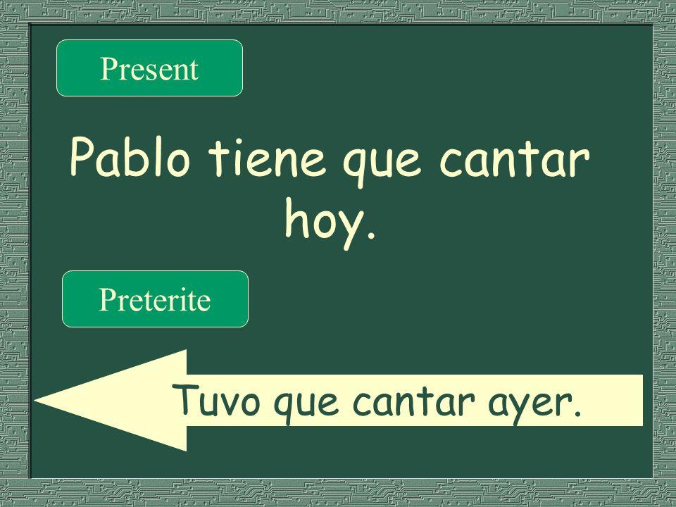 Pablo tiene que cantar hoy. Present Preterite Tuvo que cantar ayer.