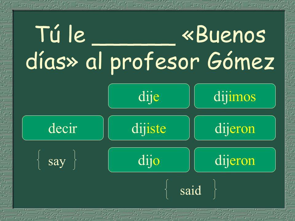 Tú le ______ «Buenos días» al profesor Gómez dijedijimos decirdijistedijeron dijodijeron say said