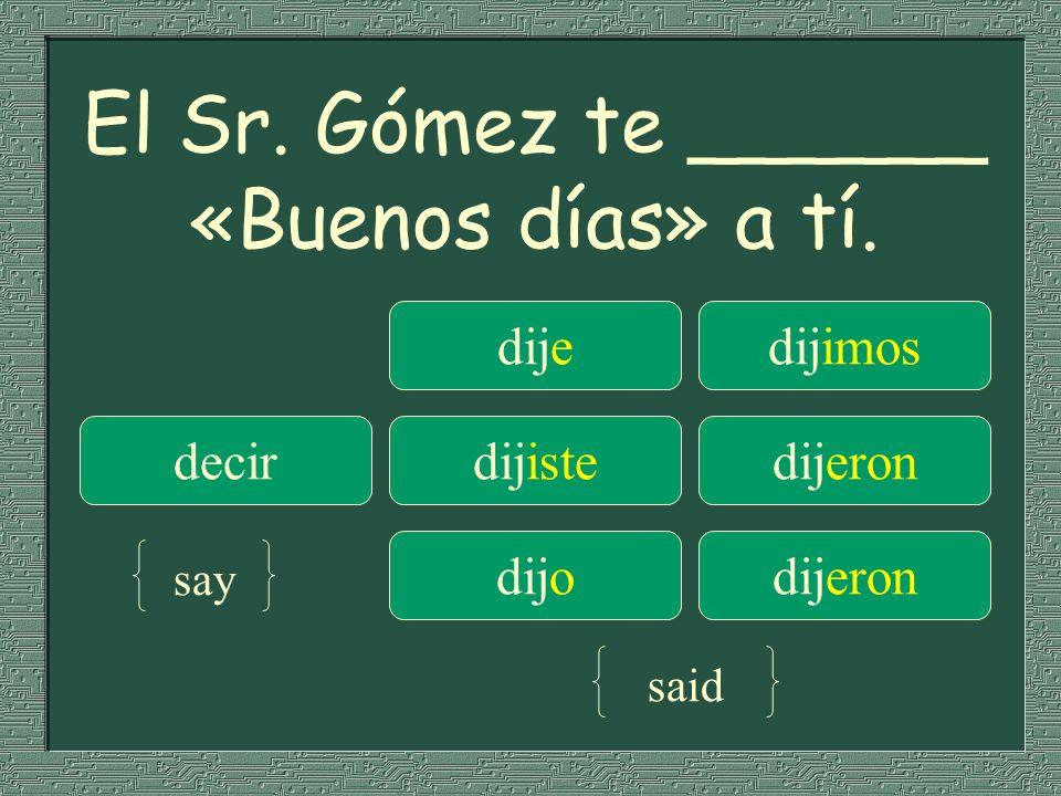 El Sr. Gómez te ______ «Buenos días» a tí. dijedijimos decirdijistedijeron dijodijeron say said