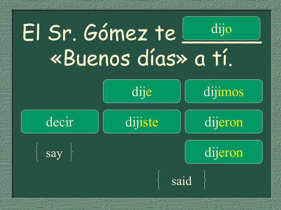 El Sr. Gómez te ______ «Buenos días» a tí. dijedijimos decirdijistedijeron dijo dijeron say said