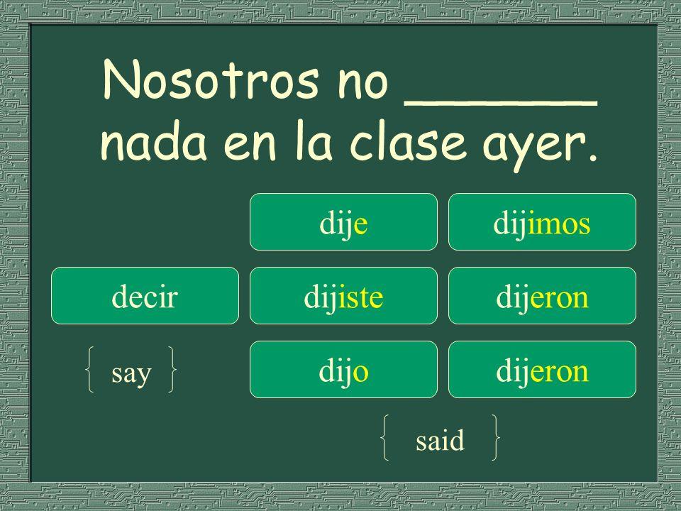Nosotros no ______ nada en la clase ayer. dijedijimos decirdijistedijeron dijodijeron say said