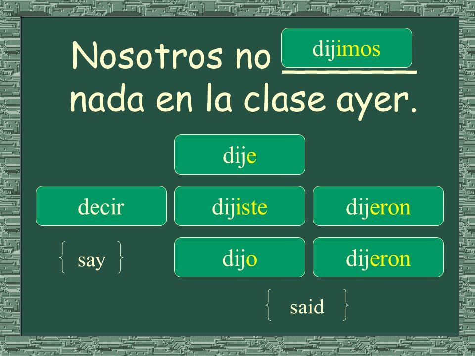 Nosotros no ______ nada en la clase ayer. dije dijimos decirdijistedijeron dijodijeron say said