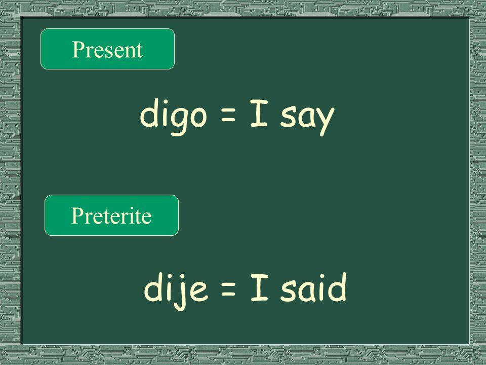 Present Preterite digo = I say dije = I said