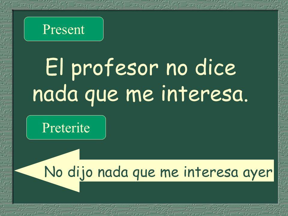 El profesor no dice nada que me interesa. Present Preterite No dijo nada que me interesa ayer.