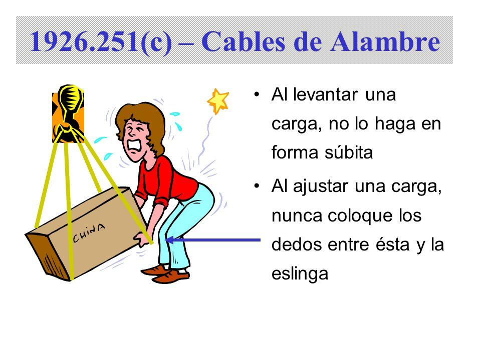Al levantar una carga, no lo haga en forma súbita Al ajustar una carga, nunca coloque los dedos entre ésta y la eslinga 1926.251(c) – Cables de Alambr