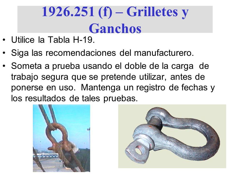 1926.251 (f) – Grilletes y Ganchos Utilice la Tabla H-19. Siga las recomendaciones del manufacturero. Someta a prueba usando el doble de la carga de t