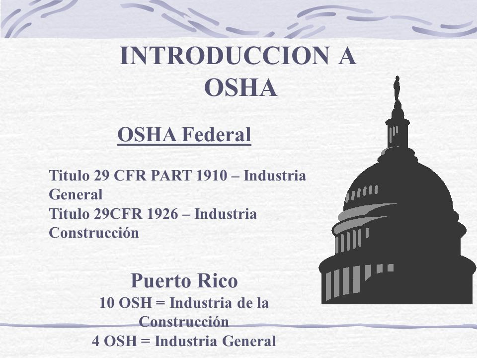INTRODUCCION A OSHA OSHA Federal Titulo 29 CFR PART 1910 – Industria General Titulo 29CFR 1926 – Industria Construcción Puerto Rico 10 OSH = Industria