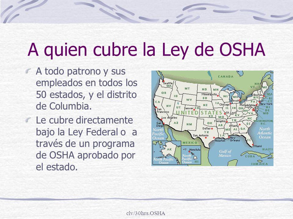 clv/30hrs.OSHA A quien cubre la Ley de OSHA A todo patrono y sus empleados en todos los 50 estados, y el distrito de Columbia. Le cubre directamente b