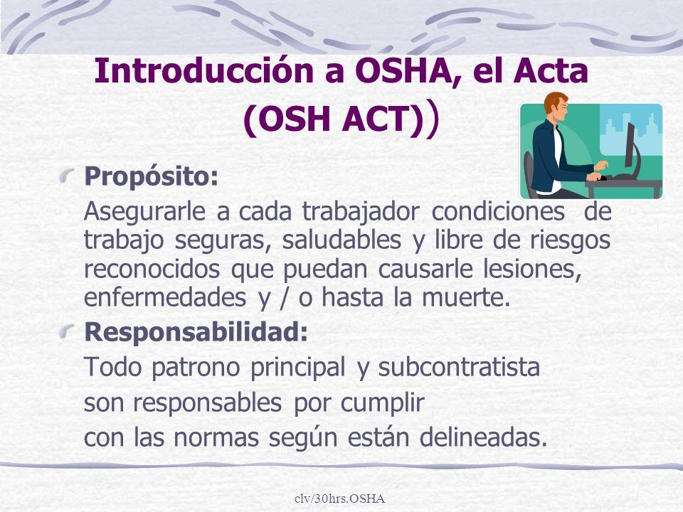 clv/30hrs.OSHA Introducción a OSHA, el Acta (OSH ACT) ) Propósito: Asegurarle a cada trabajador condiciones de trabajo seguras, saludables y libre de