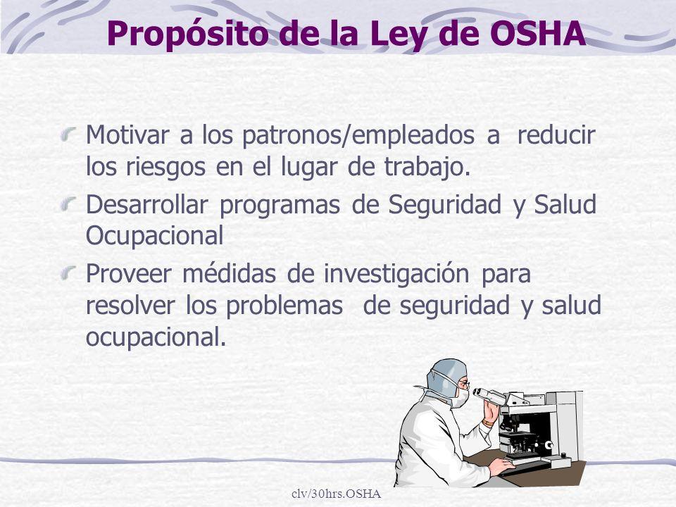 clv/30hrs.OSHA Propósito de la Ley de OSHA Motivar a los patronos/empleados a reducir los riesgos en el lugar de trabajo. Desarrollar programas de Seg