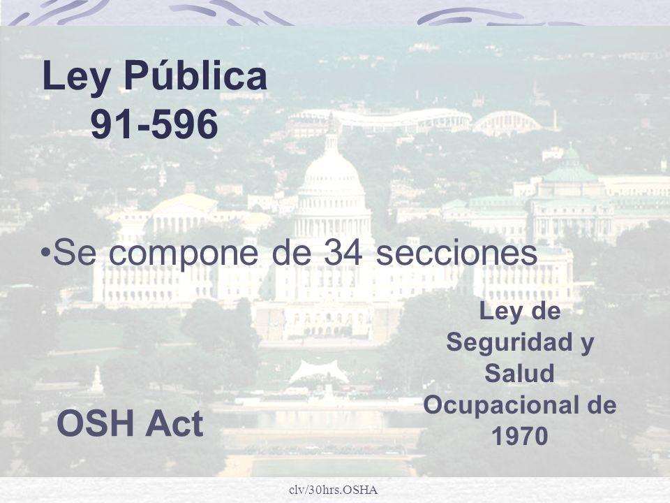 clv/30hrs.OSHA Ley Pública 91-596 Ley de Seguridad y Salud Ocupacional de 1970 OSH Act Se compone de 34 secciones