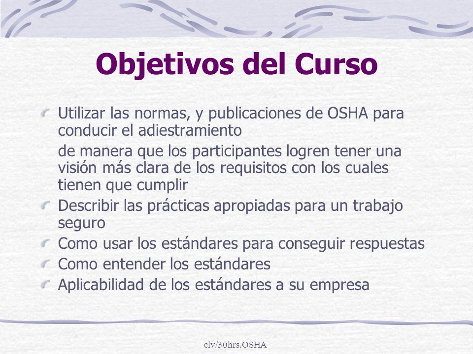 clv/30hrs.OSHA Objetivos del Curso Utilizar las normas, y publicaciones de OSHA para conducir el adiestramiento de manera que los participantes logren