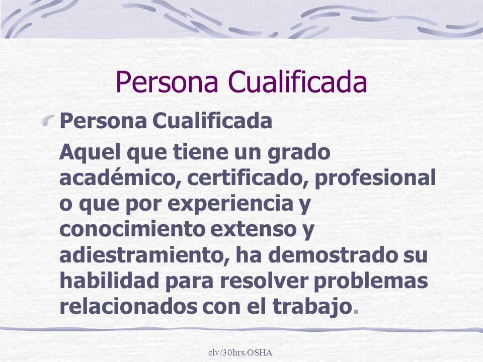 clv/30hrs.OSHA Persona Cualificada Aquel que tiene un grado académico, certificado, profesional o que por experiencia y conocimiento extenso y adiestr