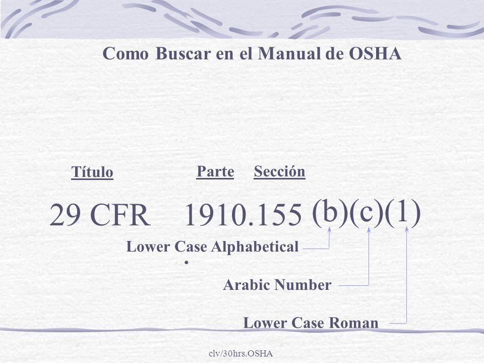 clv/30hrs.OSHA Título Parte Sección Lower Case Alphabetical Arabic Number Lower Case Roman Como Buscar en el Manual de OSHA 29 CFR1910..155 (b)(c)(1)