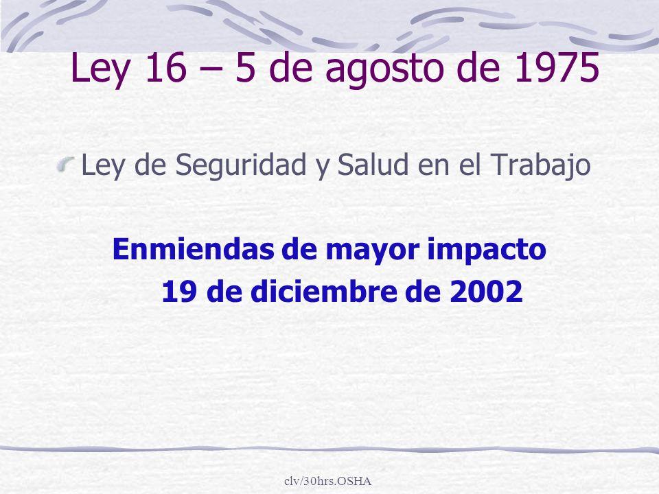 clv/30hrs.OSHA Ley 16 – 5 de agosto de 1975 Ley de Seguridad y Salud en el Trabajo Enmiendas de mayor impacto 19 de diciembre de 2002