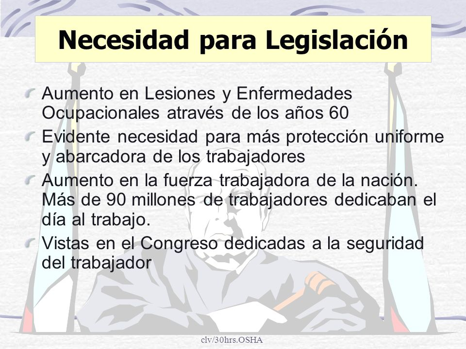 clv/30hrs.OSHA Necesidad para Legislación en 1970, El Congreso consideró estas figuras : 14,000 muertes de trabajadores 2.5 millión trabajadores incapacitados 300,000 nuevos casos de enfermedades ocupacionales