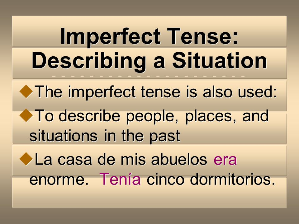 Imperfect Tense: Describing a Situation The imperfect tense is also used: To describe people, places, and situations in the past La casa de mis abuelos era enorme.