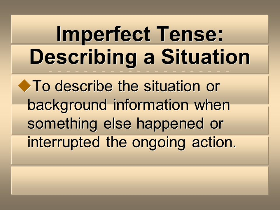 Imperfect Tense: Describing a Situation To describe the situation or background information when something else happened or interrupted the ongoing action.