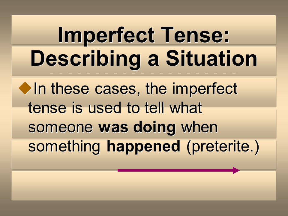 Imperfect Tense: Describing a Situation To describe the situation or background information when something else happened or interrupted the ongoing ac