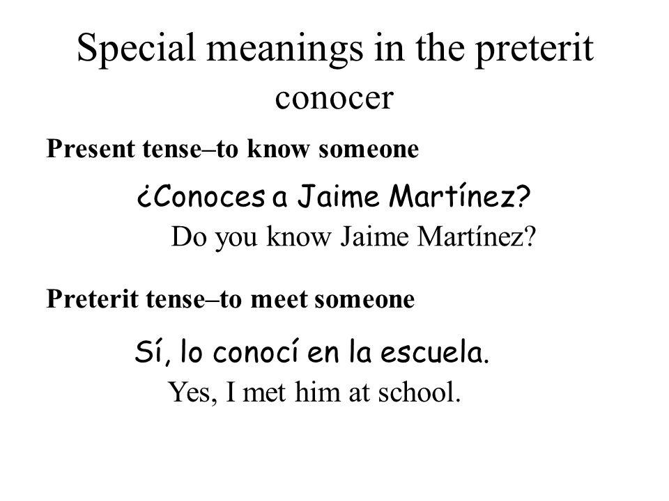 Special meanings in the preterit Present tense–to know someone Sí, lo conocí en la escuela. ¿Conoces a Jaime Martínez? Preterit tense–to meet someone