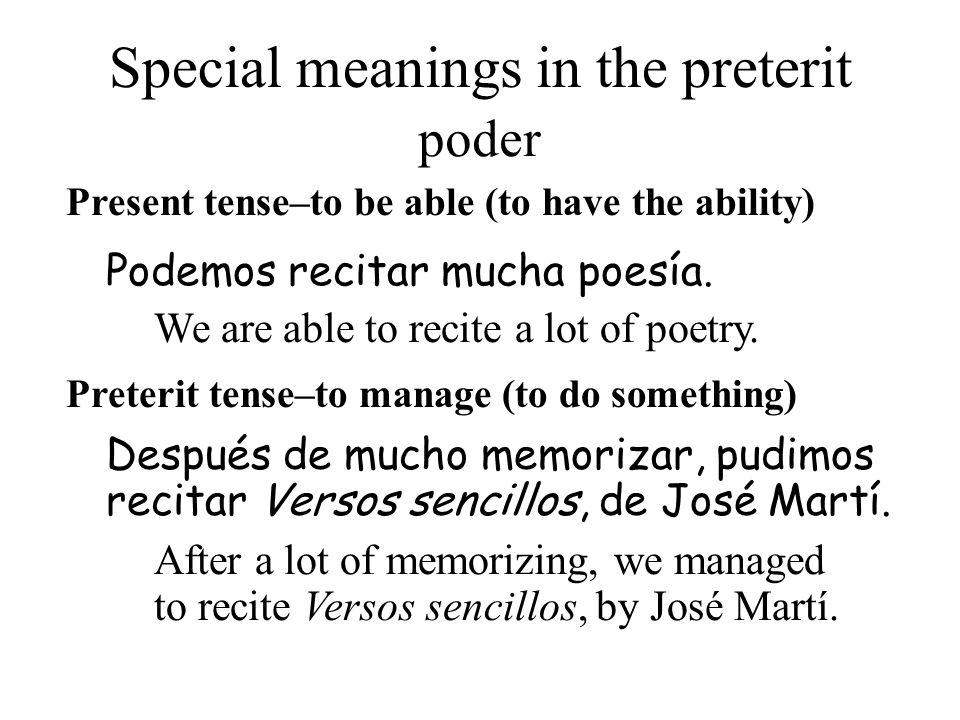 Special meanings in the preterit Present tense–to be able (to have the ability) Después de mucho memorizar, pudimos recitar Versos sencillos, de José