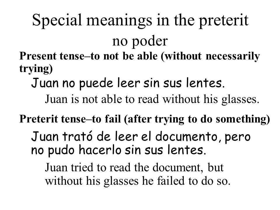 Special meanings in the preterit Present tense–to not be able (without necessarily trying) Juan trató de leer el documento, pero no pudo hacerlo sin sus lentes.
