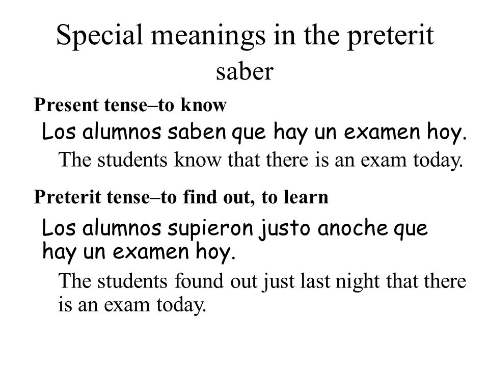 Special meanings in the preterit Present tense–to know Los alumnos supieron justo anoche que hay un examen hoy. Los alumnos saben que hay un examen ho