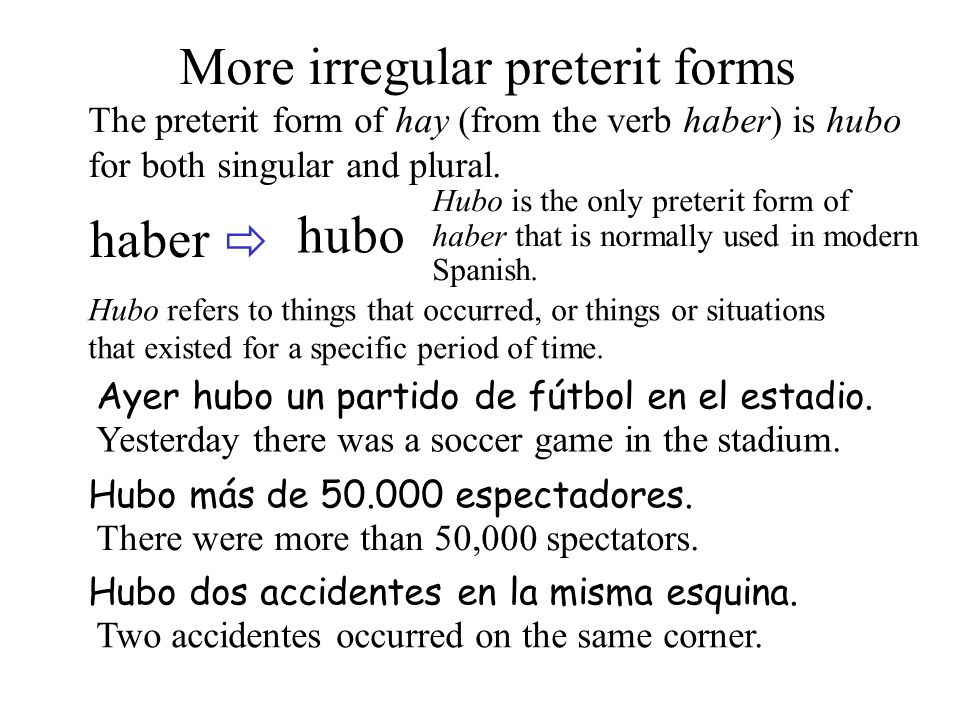 haber hubo More irregular preterit forms The preterit form of hay (from the verb haber) is hubo for both singular and plural.