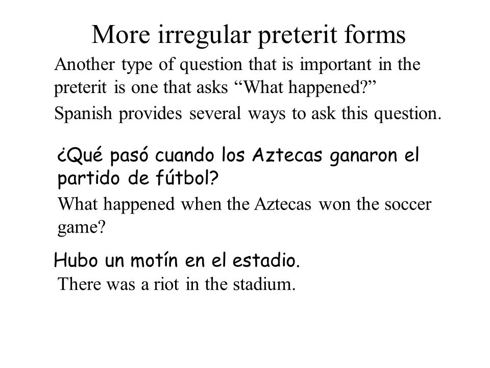 More irregular preterit forms Another type of question that is important in the preterit is one that asks What happened.