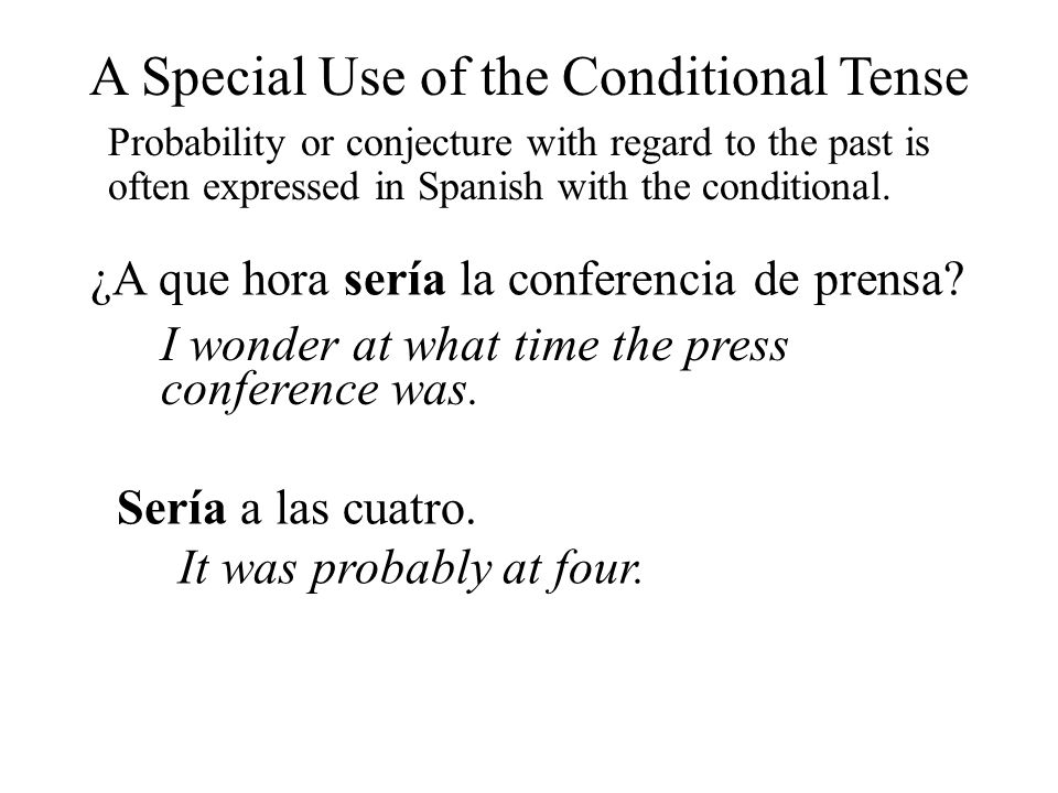 A Special Use of the Conditional Tense Probability or conjecture with regard to the past is often expressed in Spanish with the conditional. ¿A que ho
