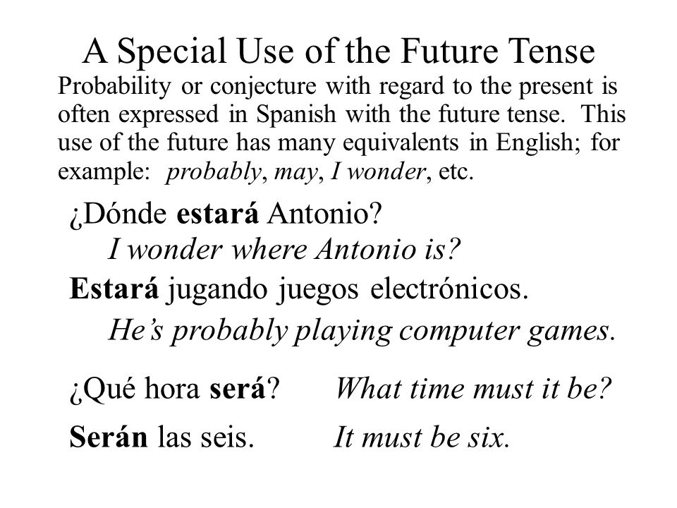 A Special Use of the Future Tense Probability or conjecture with regard to the present is often expressed in Spanish with the future tense. This use o