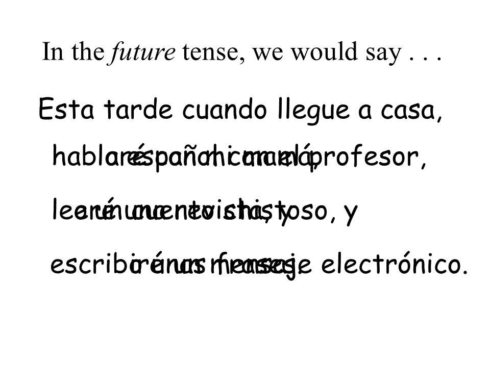 español con el profesor,aré le escrib habl In the future tense, we would say... Esta tarde cuando llegue a casa, o oun cuento chistoso, y ounas frases