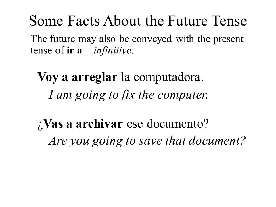 Some Facts About the Future Tense The future may also be conveyed with the present tense of ir a + infinitive. Voy a arreglar la computadora. I am goi