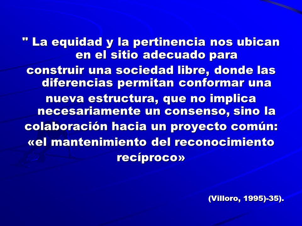La equidad y la pertinencia nos ubican en el sitio adecuado para construir una sociedad libre, donde las diferencias permitan conformar una nueva estructura, que no implica necesariamente un consenso, sino la colaboración hacia un proyecto común: «el mantenimiento del reconocimiento recíproco» (Villoro, 1995)-35).