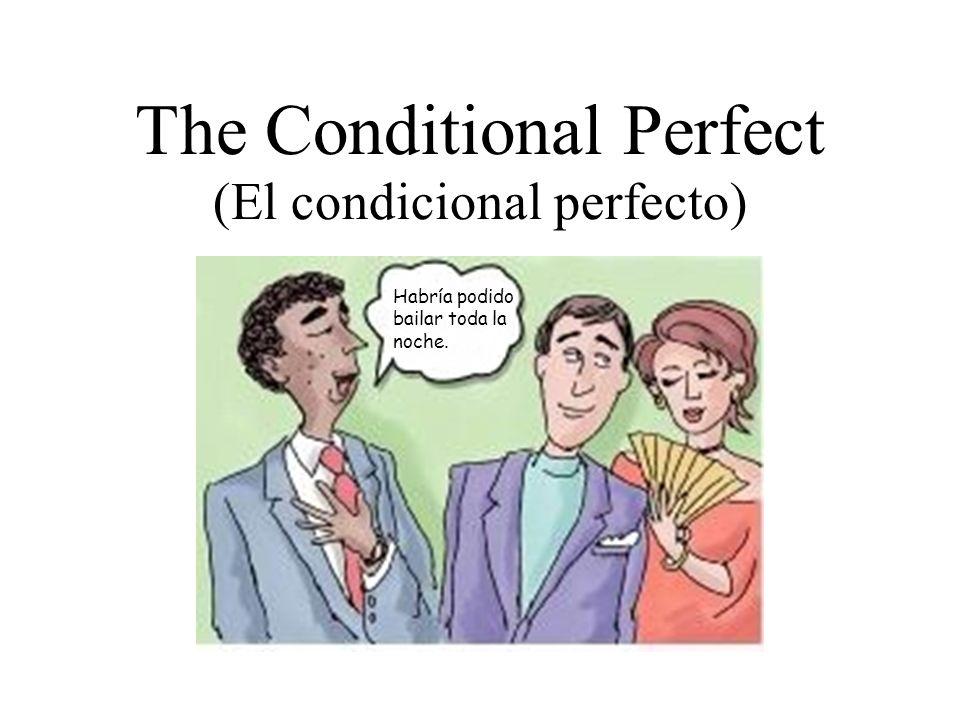 The Conditional Perfect (El condicional perfecto) Habría podido bailar toda la noche.